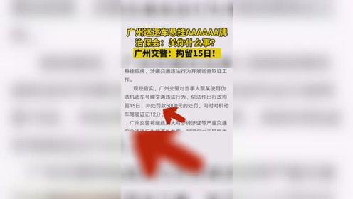广州巡逻车挂AAAAAA车牌?后续:当事人被行政拘留15日!