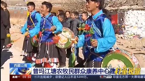 开启新生活!西藏山南普玛江塘农牧民群众康养中心建成启用