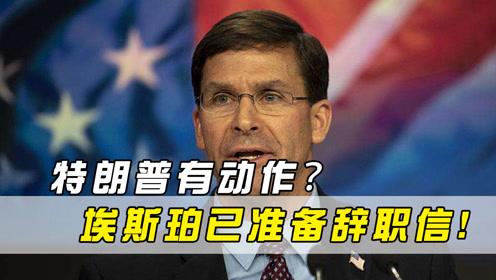 特朗普有动作?美媒:美国国防部长埃斯珀已准备辞职信!