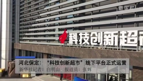 """河北保定:""""科技创新超市""""线下平台正式运营"""