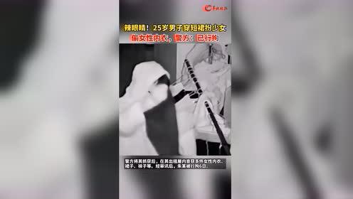#热点速看#辣眼睛!25岁男子穿短裙扮少女偷女性*警方:已行拘
