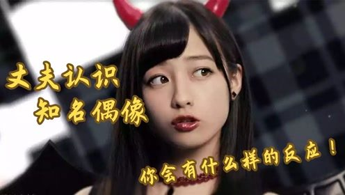 丈夫认识知名偶像,你会有什么样的反应!日本
