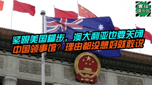 紧跟美国脚步,澳大利亚也要关闭中国领事馆?