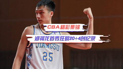 CBA精彩集锦:郑祺龙首战狂砍20+4,创选秀球员首秀得分记录!