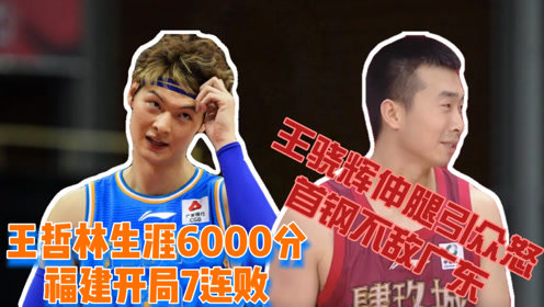 CBA王哲林生涯6000分福建开局7连败,王骁辉引众怒首钢不敌广东
