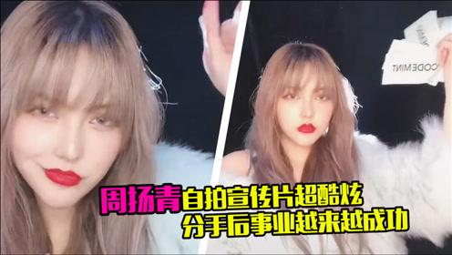 周扬青创建新品牌,自拍宣传片超酷炫,分手后事业越来越成功