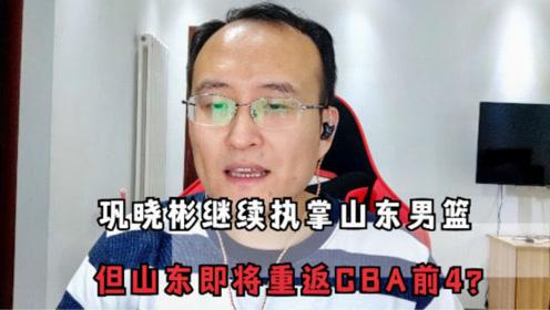 巩晓彬仍为山东主帅,而罗萨将出任助理教练,山东将重返CBA前4?