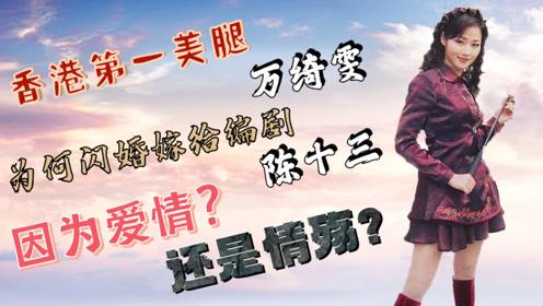 第一美腿万绮雯:甄子丹旧爱,不嫁豪门的她,为何7天闪婚小编剧