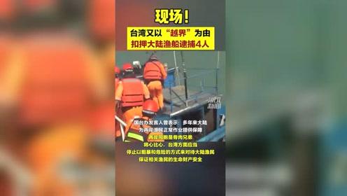"""扣押现??!台湾又以""""越界""""为由扣押大陆渔船并逮捕4人"""