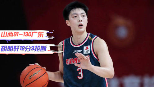 CBA精彩集锦:胡明轩12分3抢断,广东大胜山西豪取十连胜