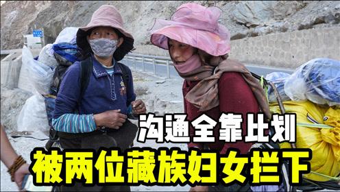自驾西藏被两名藏民妇女拦下,g通全靠比划和猜,这是要干啥呢