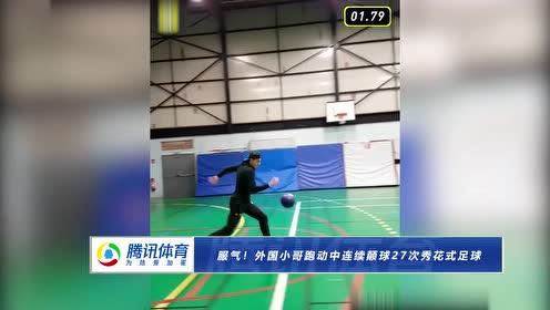 服气!外国小哥跑动中连续颠球27次秀花式足球