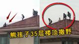 熊孩子爬上35层楼顶 抓着避雷针跑动玩耍