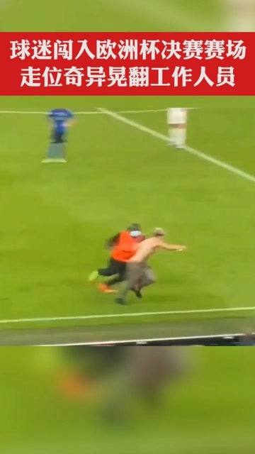 哭笑不得。球迷闯入欧洲杯决赛现场,走位奇异晃翻工作人员。