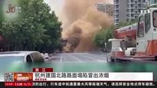 滾滾濃煙!杭州建國北路路面塌陷,壓塌燃氣管道,現場黃煙彌漫