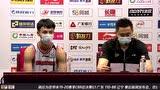 赛后发布会采访徐杰:开局打得不够得心应手 逐渐适应打出优势