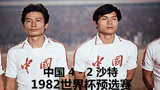 珍贵视频!国足史上最经典逆转,82世界杯预选赛 中国4-2沙特