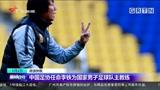 新教练上阵!中国足协任命李铁为国家男子足球队主教练