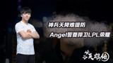 《峡谷英雄传:Angel》神兵天降难提防 Angel誓要捍卫LPL荣耀_峡谷英雄传
